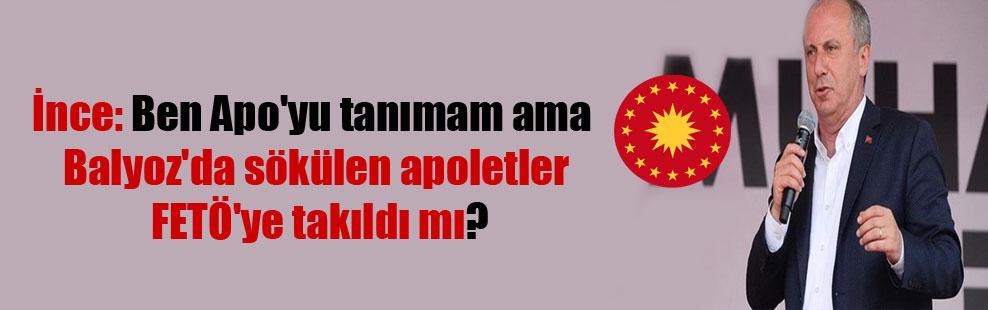 İnce: Ben Apo'yu tanımam ama Balyoz'da sökülen apoletler FETÖ'ye takıldı mı?