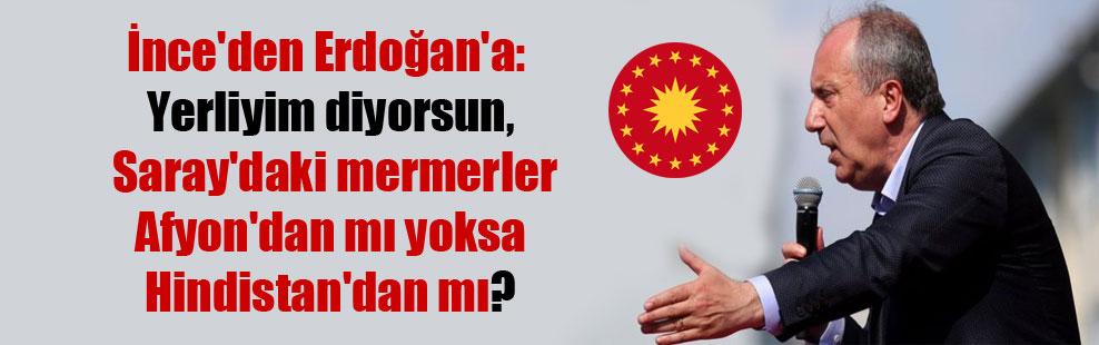 İnce'den Erdoğan'a: Yerliyim diyorsun, Saray'daki mermerler Afyon'dan mı yoksa Hindistan'dan mı?