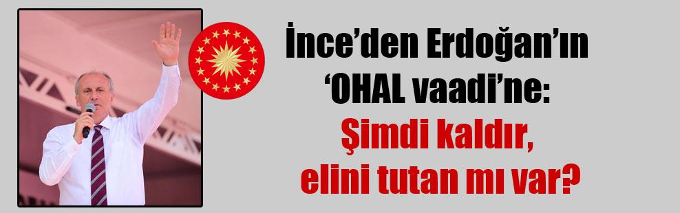 İnce'den Erdoğan'ın 'OHAL vaadi'ne: Şimdi kaldır, elini tutan mı var?