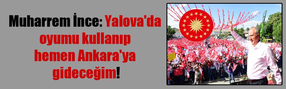 Muharrem İnce: Yalova'da oyumu kullanıp hemen Ankara'ya gideceğim!