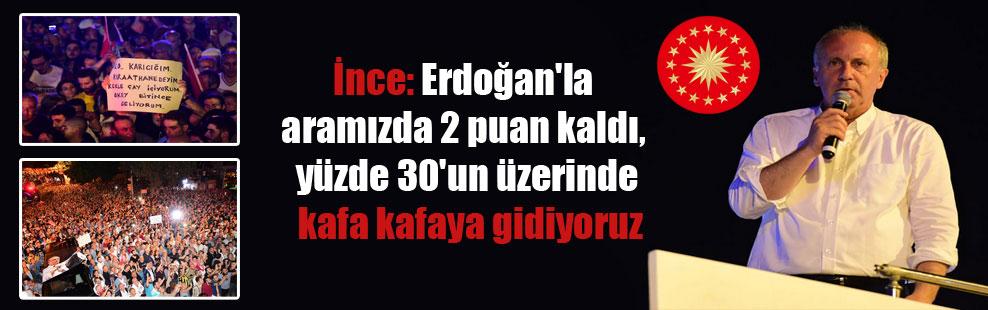 İnce: Erdoğan'la aramızda 2 puan kaldı, yüzde 30'un üzerinde kafa kafaya gidiyoruz
