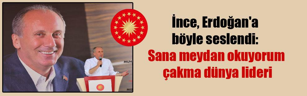 İnce, Erdoğan'a böyle seslendi: Sana meydan okuyorum çakma dünya lideri