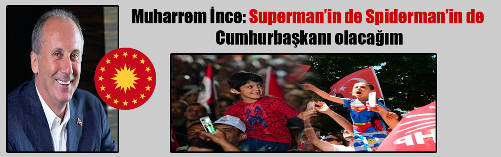 Muharrem İnce: Superman'in de Spiderman'in de Cumhurbaşkanı olacağım