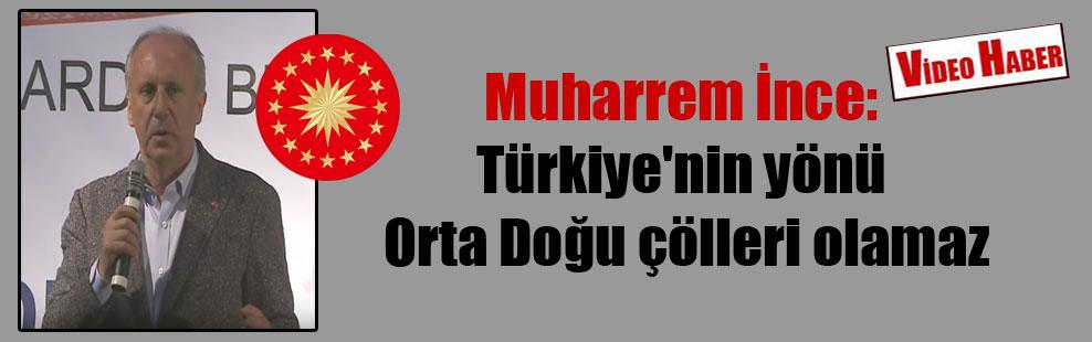 Muharrem İnce: Türkiye'nin yönü Orta Doğu çölleri olamaz