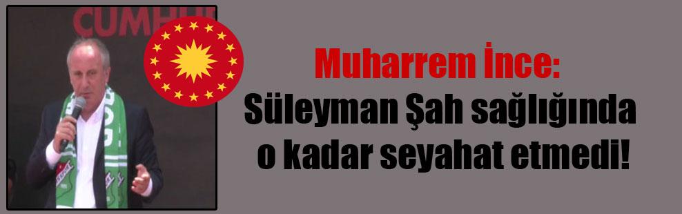 Muharrem İnce: Süleyman Şah sağlığında o kadar seyahat etmedi!