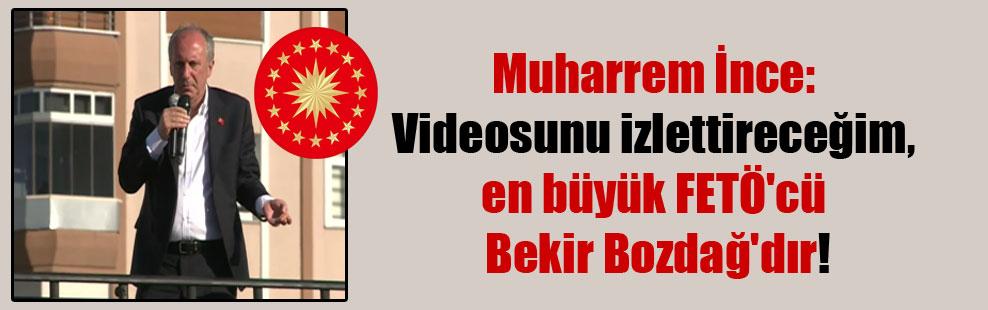 Muharrem İnce: Videosunu izlettireceğim, en büyük FETÖ'cü Bekir Bozdağ'dır!