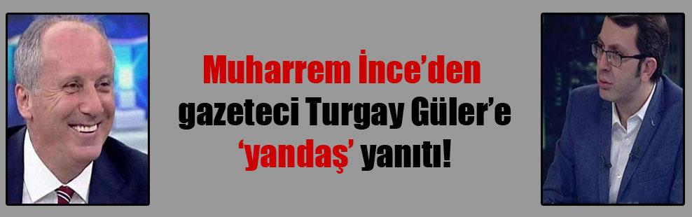 Muharrem İnce'den gazeteci Turgay Güler'e 'yandaş' yanıtı!