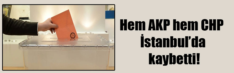 Hem AKP hem CHP İstanbul'da kaybetti!