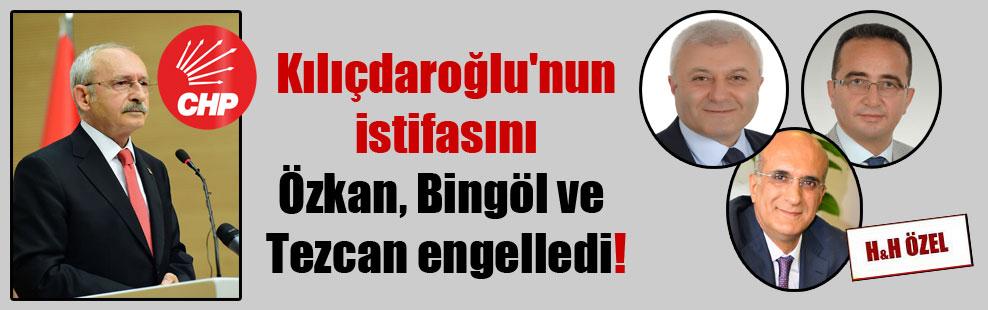 Kılıçdaroğlu'nun istifasını Özkan, Bingöl ve Tezcan engelledi!