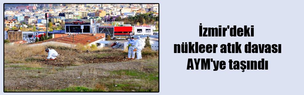 İzmir'deki nükleer atık davası AYM'ye taşındı