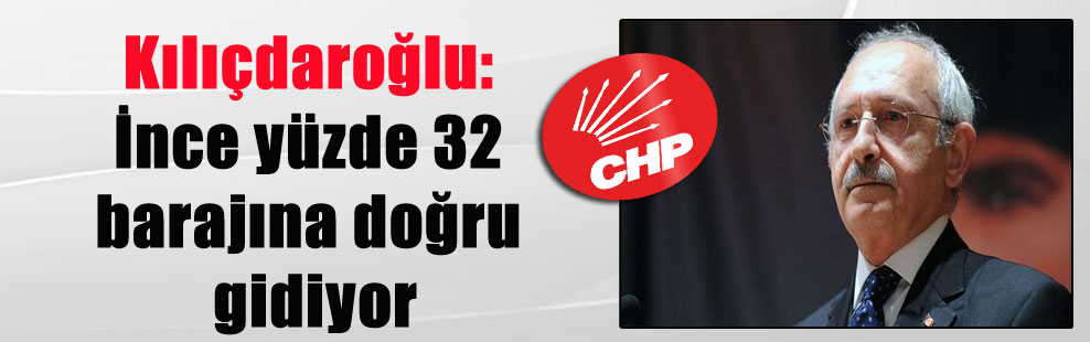 Kılıçdaroğlu: İnce yüzde 32 barajına doğru gidiyor