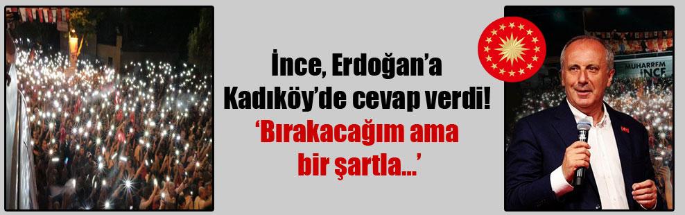 İnce, Erdoğan'a Kadıköy'de cevap verdi! 'Bırakacağım ama bir şartla…'