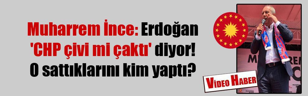 Muharrem İnce: Erdoğan 'CHP çivi mi çaktı' diyor! O sattıklarını kim yaptı?