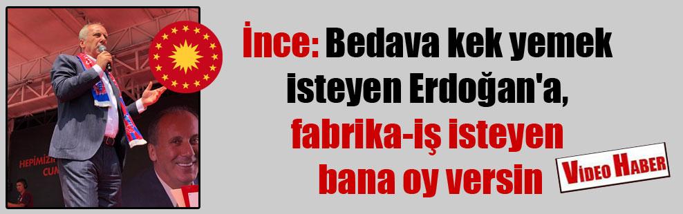 İnce: Bedava kek yemek isteyen Erdoğan'a, fabrika-iş isteyen bana oy versin