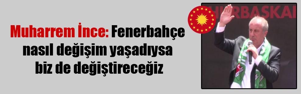 Muharrem İnce: Fenerbahçe nasıl değişim yaşadıysa biz de değiştireceğiz
