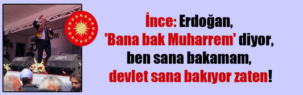 İnce: Erdoğan 'Bana bak Muharrem' diyor, ben sana bakamam, devlet sana bakıyor zaten!