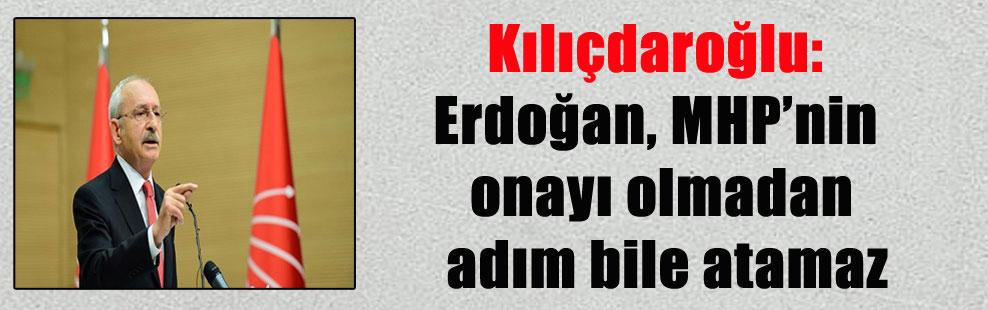 Kılıçdaroğlu: Erdoğan, MHP'nin onayı olmadan adım bile atamaz