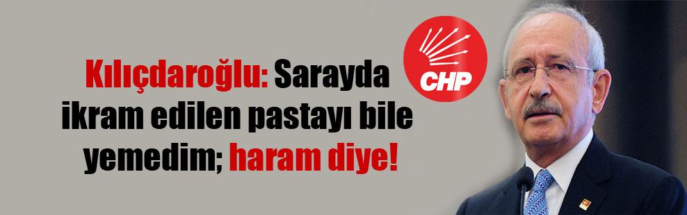 Kılıçdaroğlu: Sarayda ikram edilen pastayı bile yemedim; haram diye!
