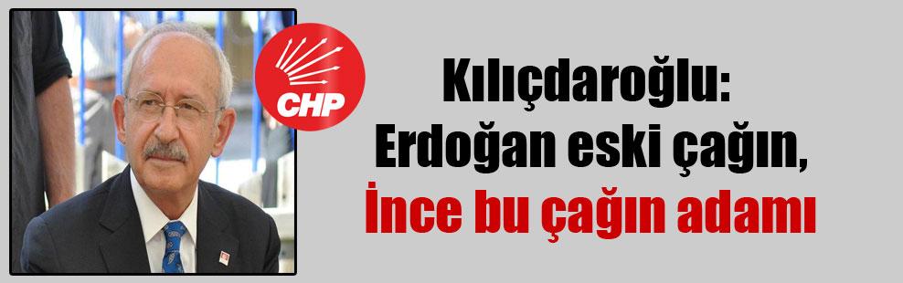 Kılıçdaroğlu: Erdoğan eski çağın, İnce bu çağın adamı