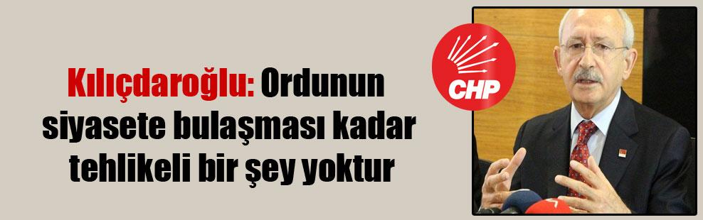 Kılıçdaroğlu: Ordunun siyasete bulaşması kadar tehlikeli bir şey yoktur