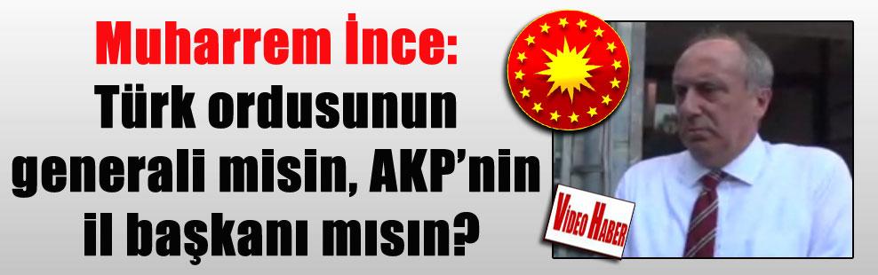 Muharrem İnce: Türk ordusunun generali misin, AKP'nin il başkanı mısın?