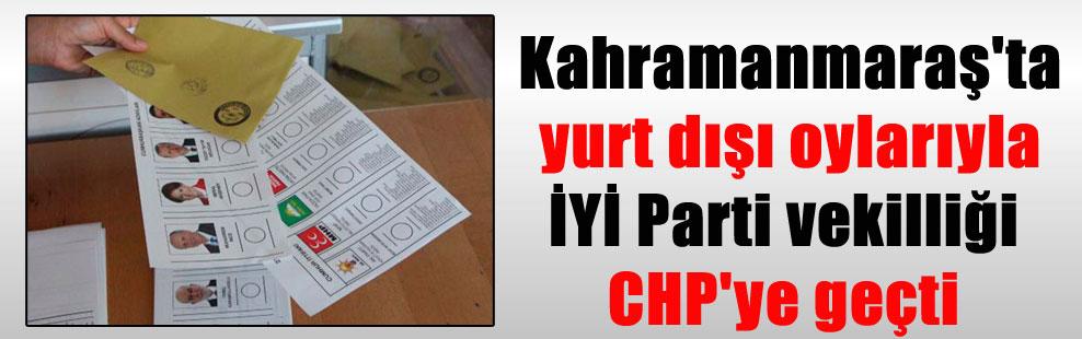 Kahramanmaraş'ta yurt dışı oylarıyla İYİ Parti vekilliği CHP'ye geçti