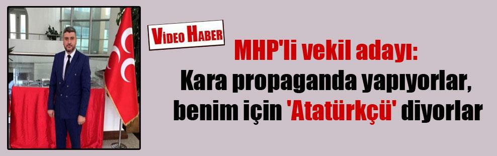 MHP'li vekil adayı: Kara propaganda yapıyorlar, benim için 'Atatürkçü' diyorlar