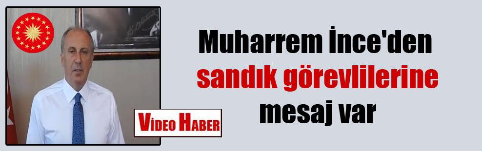 Muharrem İnce'den sandık görevlilerine mesaj var