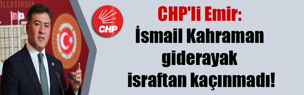CHP'li Emir: İsmail Kahraman giderayak israftan kaçınmadı!
