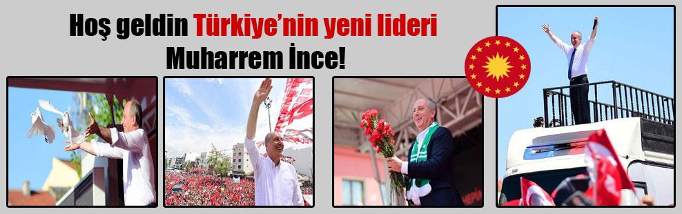 Hoş geldin Türkiye'nin yeni lideri Muharrem İnce!