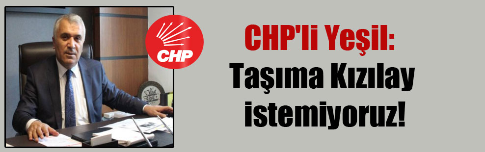 CHP'li Yeşil: Taşıma Kızılay istemiyoruz!