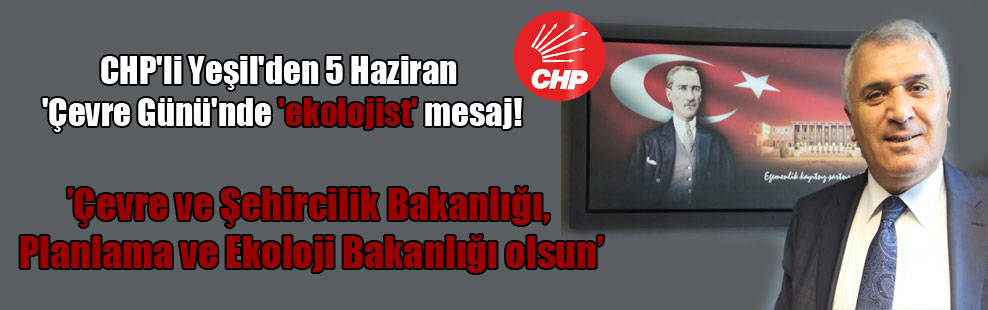 CHP'li Yeşil'den 5 Haziran 'Çevre Günü'nde 'ekolojist' mesaj!