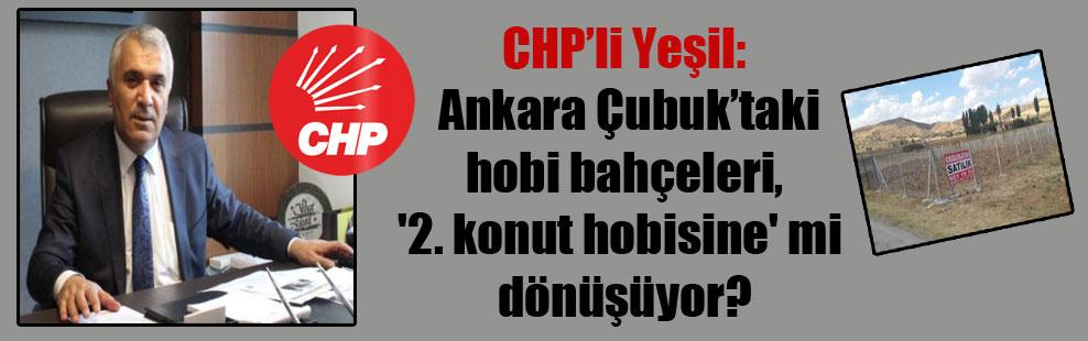 CHP'li Yeşil: Ankara Çubuk'taki hobi bahçeleri, '2. konut hobisine' mi dönüşüyor?
