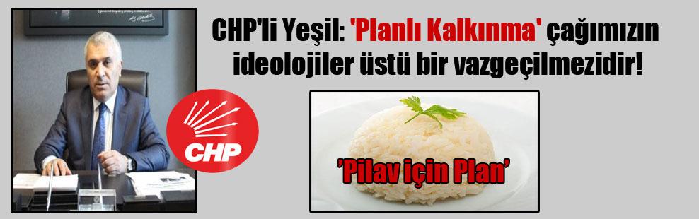 CHP'li Yeşil: 'Planlı Kalkınma' çağımızın ideolojiler üstü bir vazgeçilmezidir!