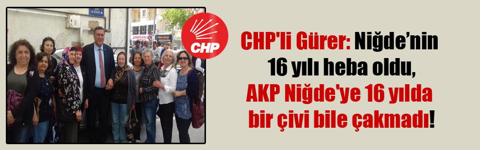 CHP'li Gürer: Niğde'nin 16 yılı heba oldu, AKP Niğde'ye 16 yılda bir çivi bile çakmadı!