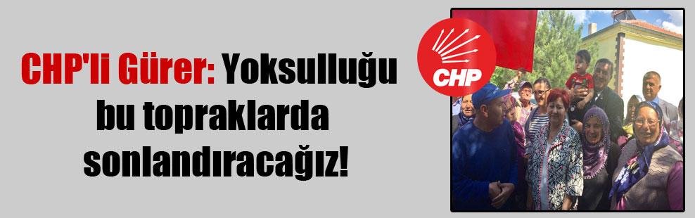 CHP'li Gürer: Yoksulluğu bu topraklarda sonlandıracağız!