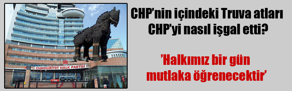 CHP'nin içindeki Truva atları CHP'yi nasıl işgal etti?