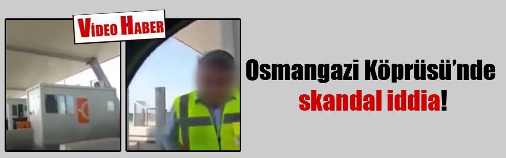 Osmangazi Köprüsü'nde skandal iddia!