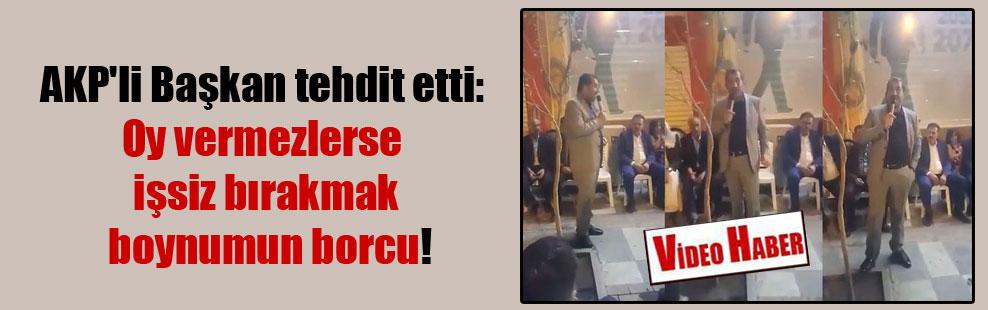 AKP'li Başkan tehdit etti: Oy vermezlerse işsiz bırakmak boynumun borcu!