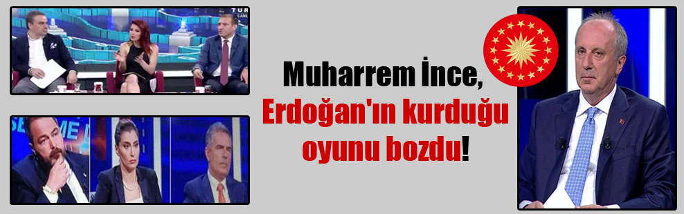Muharrem İnce, Erdoğan'ın kurduğu oyunu bozdu!