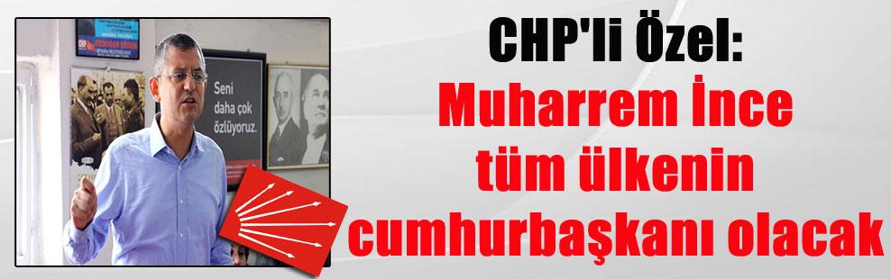 CHP'li Özel: Muharrem İnce tüm ülkenin cumhurbaşkanı olacak