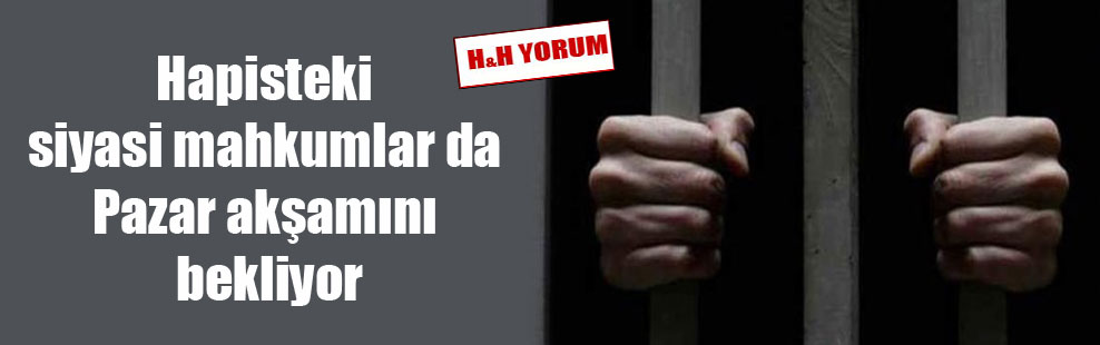 Hapisteki siyasi mahkumlar da Pazar akşamını bekliyor