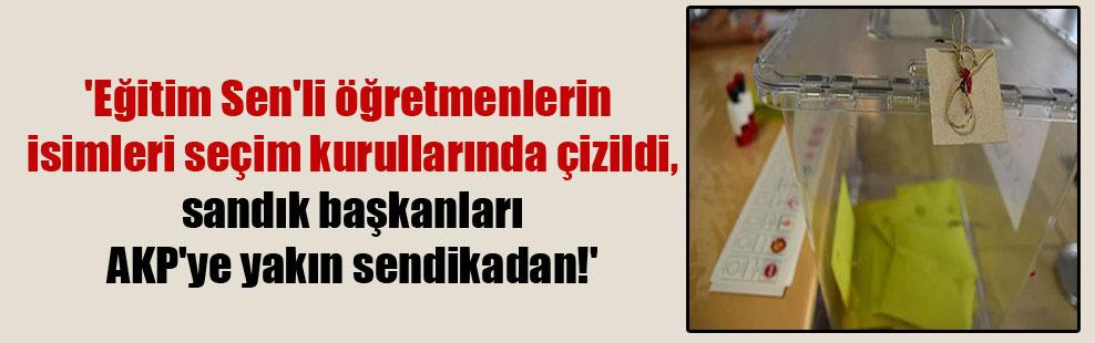 'Eğitim Sen'li öğretmenlerin isimleri seçim kurullarında çizildi, sandık başkanları AKP'ye yakın sendikadan!'