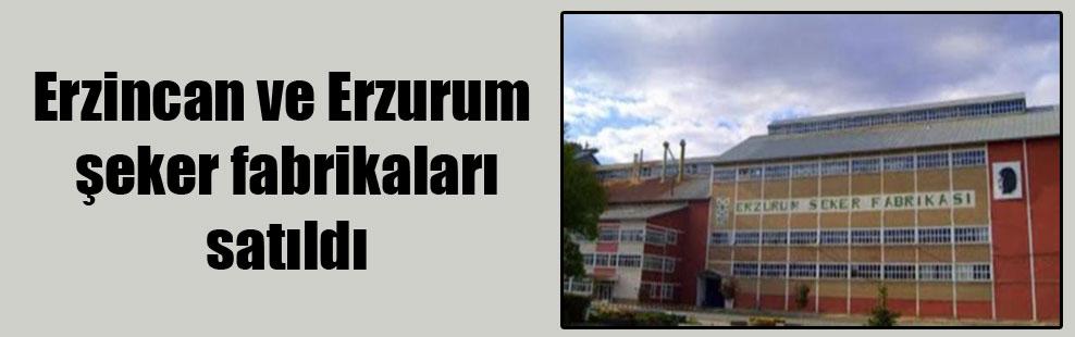 Erzincan ve Erzurum şeker fabrikaları satıldı