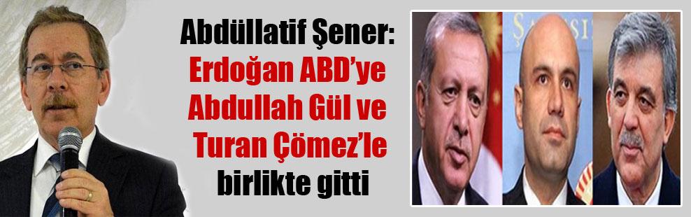 Abdüllatif Şener: Erdoğan ABD'ye Abdullah Gül ve Turan Çömez'le birlikte gitti