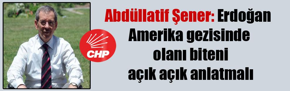 Abdüllatif Şener: Erdoğan Amerika gezisinde olanı biteni açık açık anlatmalı
