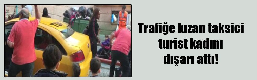 Trafiğe kızan taksici turist kadını dışarı attı!