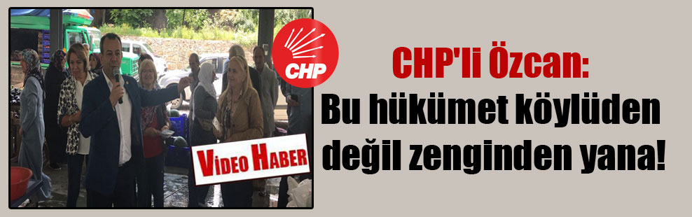 CHP'li Özcan: Bu hükümet köylüden değil zenginden yana!
