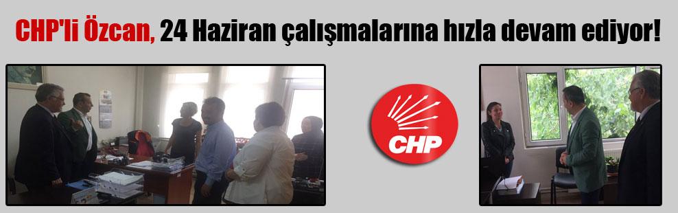 CHP'li Özcan, 24 Haziran çalışmalarına hızla devam ediyor!
