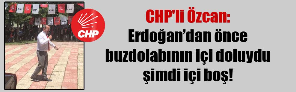 CHP'li Özcan: Erdoğan'dan önce buzdolabının içi doluydu şimdi içi boş!